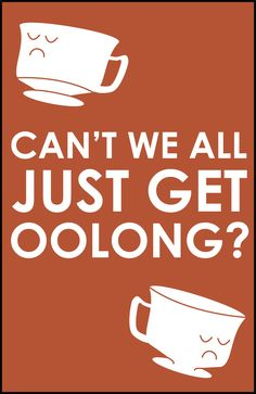 get oolong | why can't we all just get oolong? (tea pun!) Tea Hee