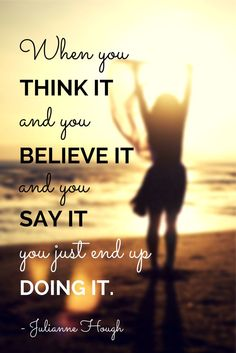 """When you think it and you believe it and you say it, you just end up doing it."" - Julianne Hough"