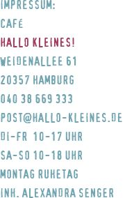 Café HALLO KLEINES // Weidenallee 61 // 20357 HH // 040 - 38 669 333 // Di - Fr 10 - 17 Uhr, Sa + So  10 - 18 Uhr // Inh.: Alex Senger