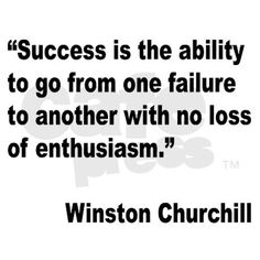 Churchill success quote. Definitely big coming from him because he knew what failure and success looked like.