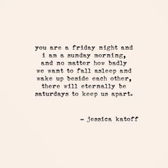 You are a Friday night and I am a Sunday morning... There will eternally be Saturdays to keep us apart.
