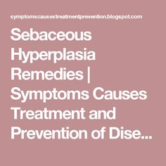 Sebaceous Hyperplasia Remedies | Symptoms Causes Treatment and Prevention of Diseases