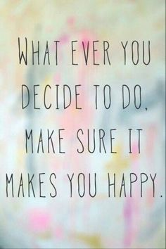 What ever you decide to do, make sure it makes you happy. 「あなたがやろうと決めたことはなんでも、自分を幸せにするということを覚えておいてね。」