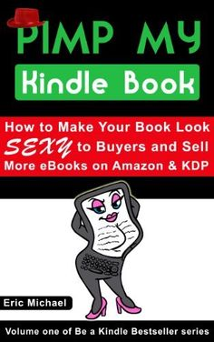 Pimp My Kindle Book: How to Make Your Book Look SEXY to Buyers and Sell More eBooks on Amazon and KDP (Be a Kindle Bestseller 1) by Eric Michael, http://www.amazon.com/dp/B00F1HZ9U8/ref=cm_sw_r_pi_dp_d7imsb16BC3JX