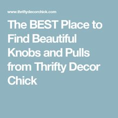 The BEST Place to Find Beautiful Knobs and Pulls from Thrifty Decor Chick