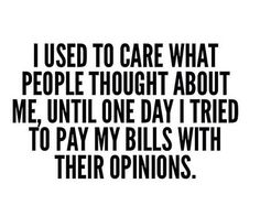 Airhead! I used to care what people thought about me, until I tried to pay my bills with their opinions…