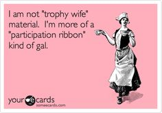 Bahahaha. Except I AM a trophy wife...