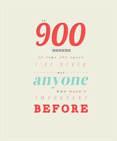 In 900 years of time and space, I've never met anyone who wasn't important before.