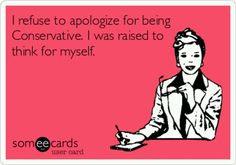 I wasn't raised to think for myself but I sure as heck learned how, and being Conservative is my choice.