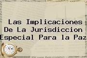 http://tecnoautos.com/wp-content/uploads/imagenes/tendencias/thumbs/las-implicaciones-de-la-jurisdiccion-especial-para-la-paz.jpg la Paz. Las implicaciones de la Jurisdiccion Especial para la Paz, Enlaces, Imágenes, Videos y Tweets - http://tecnoautos.com/actualidad/la-paz-las-implicaciones-de-la-jurisdiccion-especial-para-la-paz/