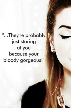 They're probably just staring at you because you're bloody gorgeous!