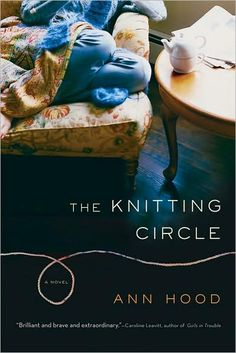 "The Knitting Circle, by Ann Hood  This is a ""must read"". It will change your life, and have you considering joining book clubs, knitting clubs, whatever...the power of people helping and healing one another is not be missed."