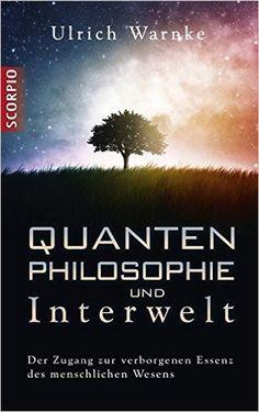 Quantenphilosophie und Interwelt: Der Zugang zur verborgenen Essenz des menschlichen Wesens: Amazon.de: Ulrich Warnke: Bücher