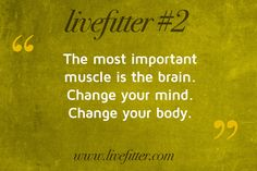 """""""The most important muscle is the brain. Change your mind. Change your body."""""""