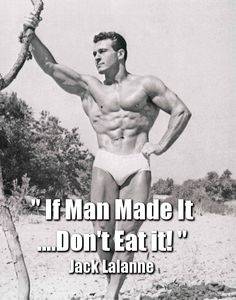 The LEGEND Jack Lalanne! So if it doesn't swim, fly, walk, or grow, you don't touch it. Lean proteins, Fish/shellfish, Vegetables, Fruits, Eggs, Nuts/seeds, 'Good' fats – mainly olive and coconut oils