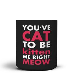 You have Cat To Be Kitten Me Right Meow Mug