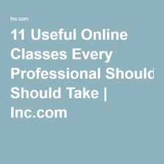 11 Useful Online Classes Every Professional Should Take | Inc.com