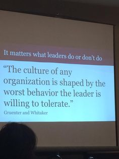 """The culture of any organization is shaped by the worst behavior the leader is willing to tolerate."""