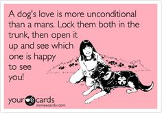 I cannot stop laughing...Funny Somewhat Topical Ecard: A dog's love is more unconditional than a mans. Lock them both in the trunk, then open it up and see which one is happy to see you!