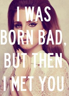 Born bad but then I met you