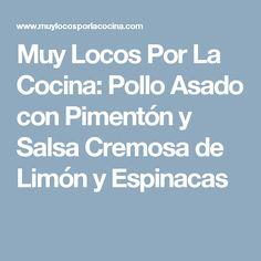 Muy Locos Por La Cocina: Pollo Asado con Pimentón y Salsa Cremosa de Limón y Espinacas