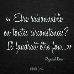 """"""" Être raisonnable en toutes circonstances? Il faudrait être fou..."""" Raymond Devos #Citation #QuoteOfTheDay - Minutefacile.com"""