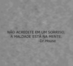 """""""Não acredite em um sorriso, a maldade está na mente."""" - Dr. House."""