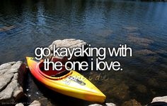 go kayaking with the one i love.