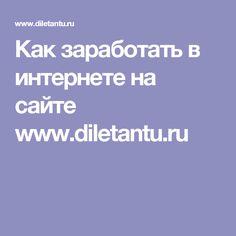 Как заработать в интернете на сайте www.diletantu.ru