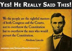 "Our President, Abraham Lincoln quote. ""We the people are the rightful masters of both Congress and the courts, not to overthrow the Constitution but to overthrow the men who pervert the Constitution. Mantra, Einstein, Great Quotes, Inspirational Quotes, Motivational, Awesome Quotes, Meaningful Quotes, Funky Quotes, Clever Quotes"
