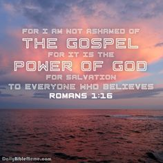 """Romans 1:16  """"For I am not ashamed of the gospel, for it is the power of God for salvation to everyone who believes""""  I  DailyBibleMeme.com"""