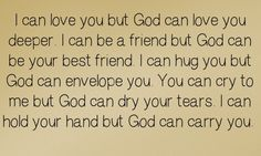 I love you but God can love you deeper. I can be a friend but God can be your best friend. I can hug you but God can envelope you. You can cry to me but God can dry your tears. I can hold your hand but God can carry you. Christian Life, Christian Quotes, Christian Girls, Favorite Quotes, Best Quotes, Favorite Things, Just For You, Love You, God First