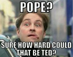 """Pope? How hard could that be, Ted?"" - Father Dougal Mcguire, from the show ""Father Ted"""