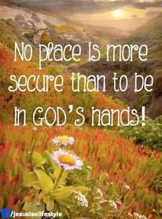 No place is more secure than to be in Gods hands.