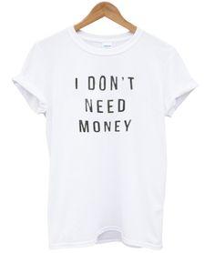 i dont need money T shirt – newgraphictees