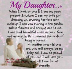 My Daughter, You are the best and I'm proud of you. No matter how old you are, you will always be my baby girl. I will love you for all eternity. Mother Daughter Quotes, I Love My Daughter, My Beautiful Daughter, Love My Kids, I Love Girls, Daughter Sayings, Mother Poems, Mother Daughters, Raising Daughters