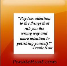 """Pay less attention to the things that rub you the wrong way and more attention to polishing yourself!""~Pennie Hunt  www.PennieHunt.com"