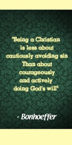 """""""Being a Christan is less about cautiously avoiding sin than about courageously and actively doing God's will."""" ― Bonhoeffer"""