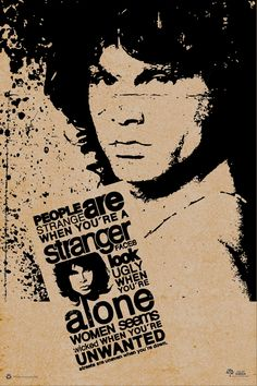 People are Strange When You're Stranger,Faces Look Ugly When You're Alone,Women Seem Wicked When You're Unwanted, Streets are Uneven when You're Down.. Jim Morrison