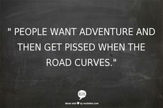 """"""" PEOPLE WANT ADVENTURE AND THEN GET PISSED WHEN THE ROAD CURVES."""""""