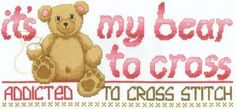"""One of our favorite designs, """"It's My Bear to Cross"""" pokes fun at the addictive nature of the hobby and craft of cross stitch. You know it. Your family knows it. You are addicted to cross stitch! You might as well tell everyone about it!"""