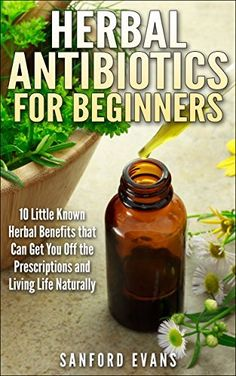 Herbal Antibiotics and Antivirals for Beginners: 10 Little Known Benefits that Can Get You Off the Pills and Living Life Naturally (Herbal Antibiotics ... Guide to Taking Control of Your Health), http://www.amazon.com/dp/B00MBJB0Z2/ref=cm_sw_r_pi_awdm_XLvVvb0YAGQXF
