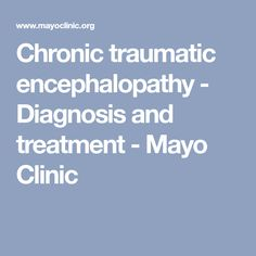 Chronic traumatic encephalopathy - Diagnosis and treatment - Mayo Clinic