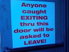 Anyone caught exiting thru this door wi;; be asked to leave!