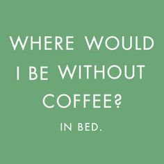 Where would I be without coffee?