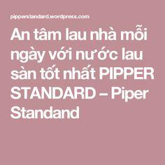 An tâm lau nhà mỗi ngày với nước lau sàn tốt nhất PIPPER STANDARD – Piper Standand