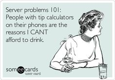 Server problems 101: People with tip calculators on their phones are the reasons I CANT afford to drink.