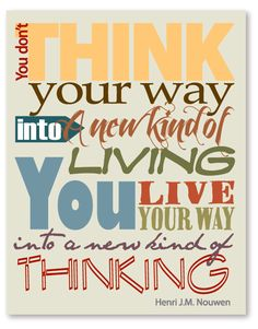 You don't think your way into a new kind of living.  You live your way into a new kind of thinking.  Henri Nouwen