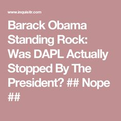 Barack Obama Standing Rock: Was DAPL Actually Stopped By The President? ## Nope ##