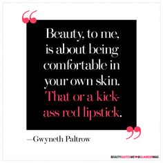 """Beauty, to me, is about being comfortable in your own skin. That or a kickass red lipstick."" - Gwyneth"